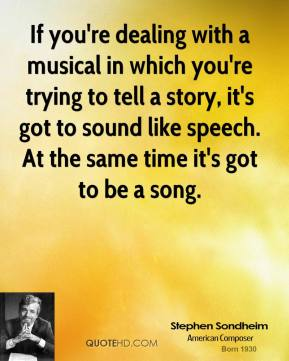 If you're dealing with a musical in which you're trying to tell a story, it's got to sound like speech. At the same time it's got to be a song.