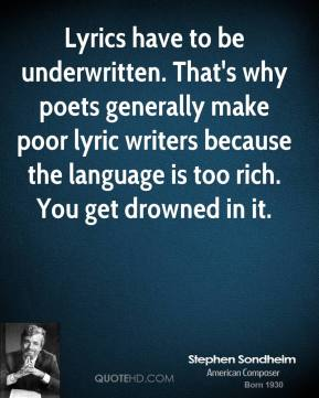 Lyrics have to be underwritten. That's why poets generally make poor lyric writers because the language is too rich. You get drowned in it.