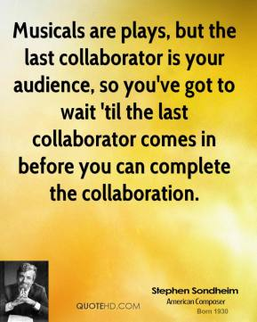 Musicals are plays, but the last collaborator is your audience, so you've got to wait 'til the last collaborator comes in before you can complete the collaboration.