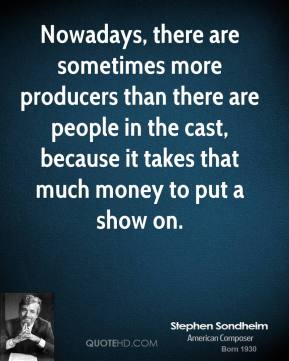 Nowadays, there are sometimes more producers than there are people in the cast, because it takes that much money to put a show on.