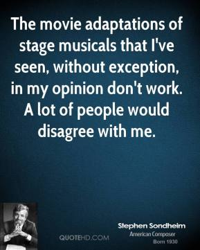 Stephen Sondheim - The movie adaptations of stage musicals that I've seen, without exception, in my opinion don't work. A lot of people would disagree with me.