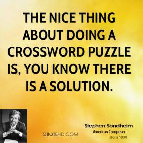 Stephen Sondheim - The nice thing about doing a crossword puzzle is, you know there is a solution.