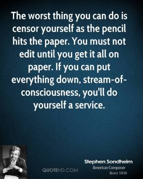 Stephen Sondheim - The worst thing you can do is censor yourself as the pencil hits the paper. You must not edit until you get it all on paper. If you can put everything down, stream-of-consciousness, you'll do yourself a service.