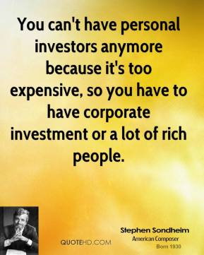 Stephen Sondheim - You can't have personal investors anymore because it's too expensive, so you have to have corporate investment or a lot of rich people.