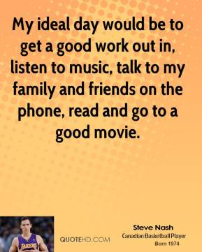 Steve Nash - My ideal day would be to get a good work out in, listen to music, talk to my family and friends on the phone, read and go to a good movie.