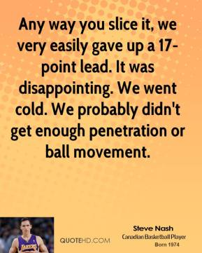 Steve Nash  - Any way you slice it, we very easily gave up a 17-point lead. It was disappointing. We went cold. We probably didn't get enough penetration or ball movement.