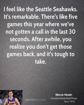 Steve Nash  - I feel like the Seattle Seahawks. It's remarkable. There's like five games this year where we've not gotten a call in the last 30 seconds. After awhile, you realize you don't get those games back, and it's tough to take.