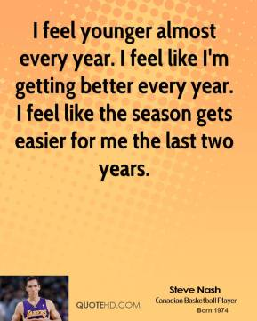 Steve Nash  - I feel younger almost every year. I feel like I'm getting better every year. I feel like the season gets easier for me the last two years.