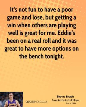 Steve Nash  - It's not fun to have a poor game and lose, but getting a win when others are playing well is great for me. Eddie's been on a real roll and it was great to have more options on the bench tonight.