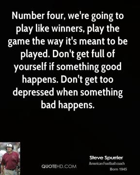 Steve Spurrier - Number four, we're going to play like winners, play the game the way it's meant to be played. Don't get full of yourself if something good happens. Don't get too depressed when something bad happens.