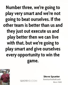 Number three, we're going to play very smart and we're not going to beat ourselves. If the other team is better than us and they just out execute us and play better then we can live with that, but we're going to play smart and give ourselves every opportunity to win the game.
