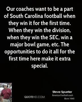 Steve Spurrier - Our coaches want to be a part of South Carolina football when they win it for the first time. When they win the division, when they win the SEC, win a major bowl game, etc. The opportunities to do it all for the first time here make it extra special.