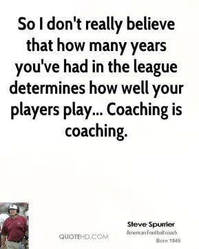 So I don't really believe that how many years you've had in the league determines how well your players play... Coaching is coaching.