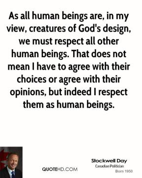 Stockwell Day - As all human beings are, in my view, creatures of God's design, we must respect all other human beings. That does not mean I have to agree with their choices or agree with their opinions, but indeed I respect them as human beings.