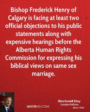 Stockwell Day - Bishop Frederick Henry of Calgary is facing at least two official objections to his public statements along with expensive hearings before the Alberta Human Rights Commission for expressing his biblical views on same sex marriage.