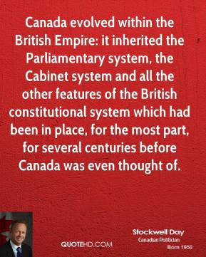 Stockwell Day - Canada evolved within the British Empire: it inherited the Parliamentary system, the Cabinet system and all the other features of the British constitutional system which had been in place, for the most part, for several centuries before Canada was even thought of.