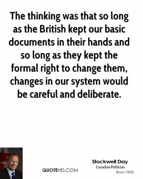 Stockwell Day - The thinking was that so long as the British kept our basic documents in their hands and so long as they kept the formal right to change them, changes in our system would be careful and deliberate.
