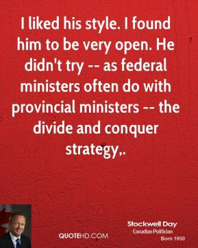 Stockwell Day  - I liked his style. I found him to be very open. He didn't try -- as federal ministers often do with provincial ministers -- the divide and conquer strategy.