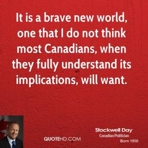 Stockwell Day  - It is a brave new world, one that I do not think most Canadians, when they fully understand its implications, will want.