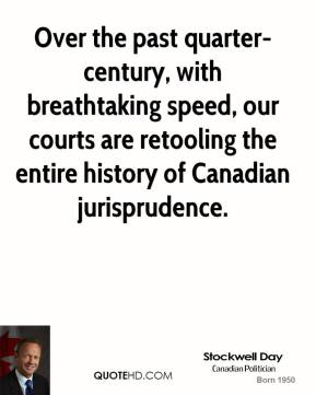 Stockwell Day  - Over the past quarter-century, with breathtaking speed, our courts are retooling the entire history of Canadian jurisprudence.