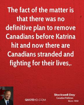 Stockwell Day  - The fact of the matter is that there was no definitive plan to remove Canadians before Katrina hit and now there are Canadians stranded and fighting for their lives.