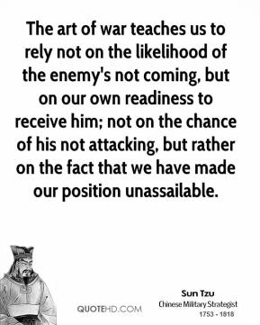 Sun Tzu  - The art of war teaches us to rely not on the likelihood of the enemy's not coming, but on our own readiness to receive him; not on the chance of his not attacking, but rather on the fact that we have made our position unassailable.