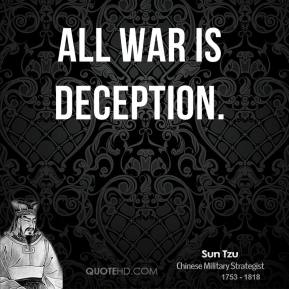 Sun Tzu - All war is deception.