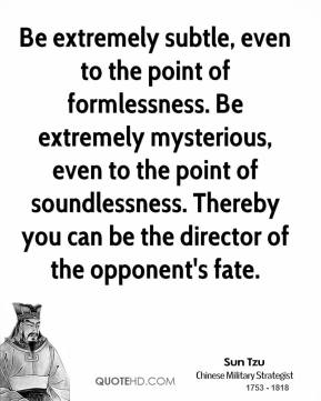 Sun Tzu - Be extremely subtle, even to the point of formlessness. Be extremely mysterious, even to the point of soundlessness. Thereby you can be the director of the opponent's fate.