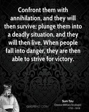 Confront them with annihilation, and they will then survive; plunge them into a deadly situation, and they will then live. When people fall into danger, they are then able to strive for victory.