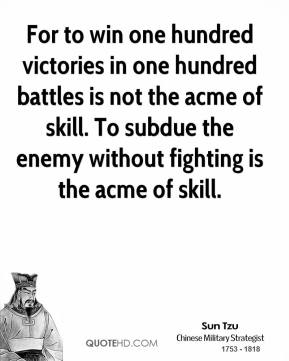 For to win one hundred victories in one hundred battles is not the acme of skill. To subdue the enemy without fighting is the acme of skill.