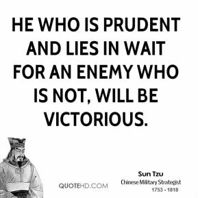 Sun Tzu - He who is prudent and lies in wait for an enemy who is not, will be victorious.