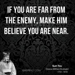 Sun Tzu - If you are far from the enemy, make him believe you are near.