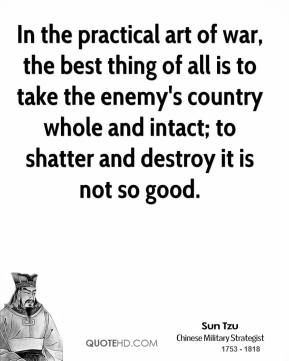 Sun Tzu - In the practical art of war, the best thing of all is to take the enemy's country whole and intact; to shatter and destroy it is not so good.