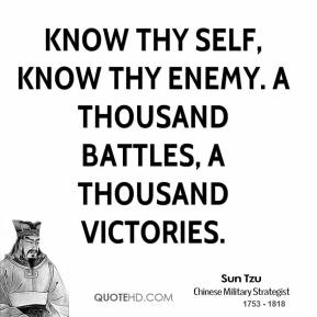Sun Tzu - Know thy self, know thy enemy. A thousand battles, a thousand victories.