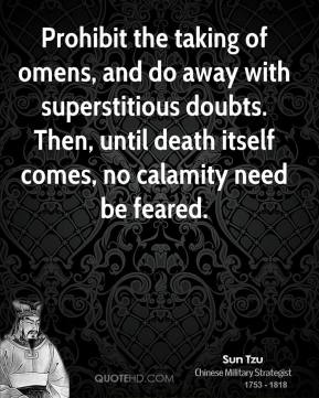 Sun Tzu - Prohibit the taking of omens, and do away with superstitious doubts. Then, until death itself comes, no calamity need be feared.