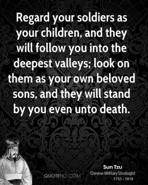 Sun Tzu - Regard your soldiers as your children, and they will follow you into the deepest valleys; look on them as your own beloved sons, and they will stand by you even unto death.