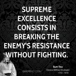 Sun Tzu - Supreme excellence consists in breaking the enemy's resistance without fighting.