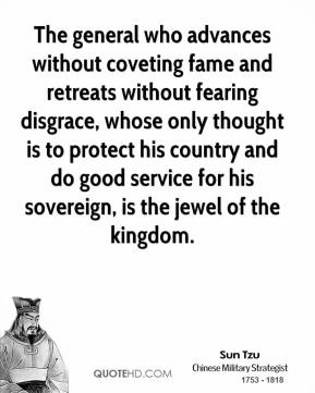 The general who advances without coveting fame and retreats without fearing disgrace, whose only thought is to protect his country and do good service for his sovereign, is the jewel of the kingdom.