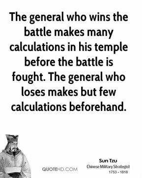 Sun Tzu - The general who wins the battle makes many calculations in his temple before the battle is fought. The general who loses makes but few calculations beforehand.