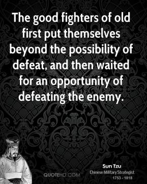 The good fighters of old first put themselves beyond the possibility of defeat, and then waited for an opportunity of defeating the enemy.