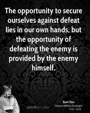 The opportunity to secure ourselves against defeat lies in our own hands, but the opportunity of defeating the enemy is provided by the enemy himself.