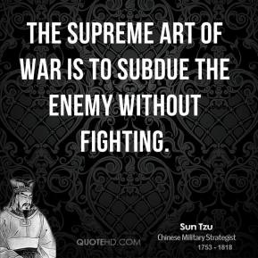Sun Tzu - The supreme art of war is to subdue the enemy without fighting.