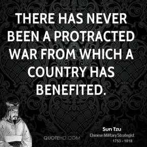 Sun Tzu - There has never been a protracted war from which a country has benefited.