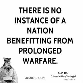 Sun Tzu - There is no instance of a nation benefitting from prolonged warfare.
