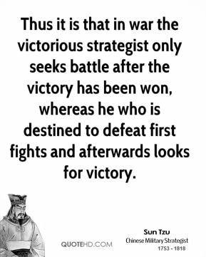 Sun Tzu - Thus it is that in war the victorious strategist only seeks battle after the victory has been won, whereas he who is destined to defeat first fights and afterwards looks for victory.