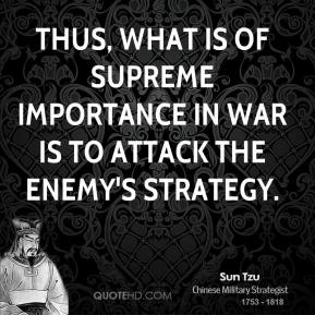 Sun Tzu - Thus, what is of supreme importance in war is to attack the enemy's strategy.