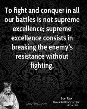 Sun Tzu - To fight and conquer in all our battles is not supreme excellence; supreme excellence consists in breaking the enemy's resistance without fighting.