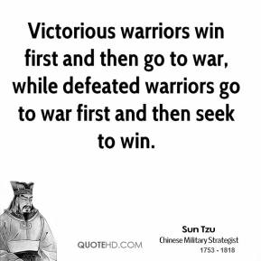 Sun Tzu - Victorious warriors win first and then go to war, while defeated warriors go to war first and then seek to win.