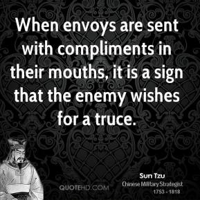 Sun Tzu - When envoys are sent with compliments in their mouths, it is a sign that the enemy wishes for a truce.