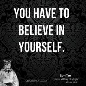 Sun Tzu - You have to believe in yourself.